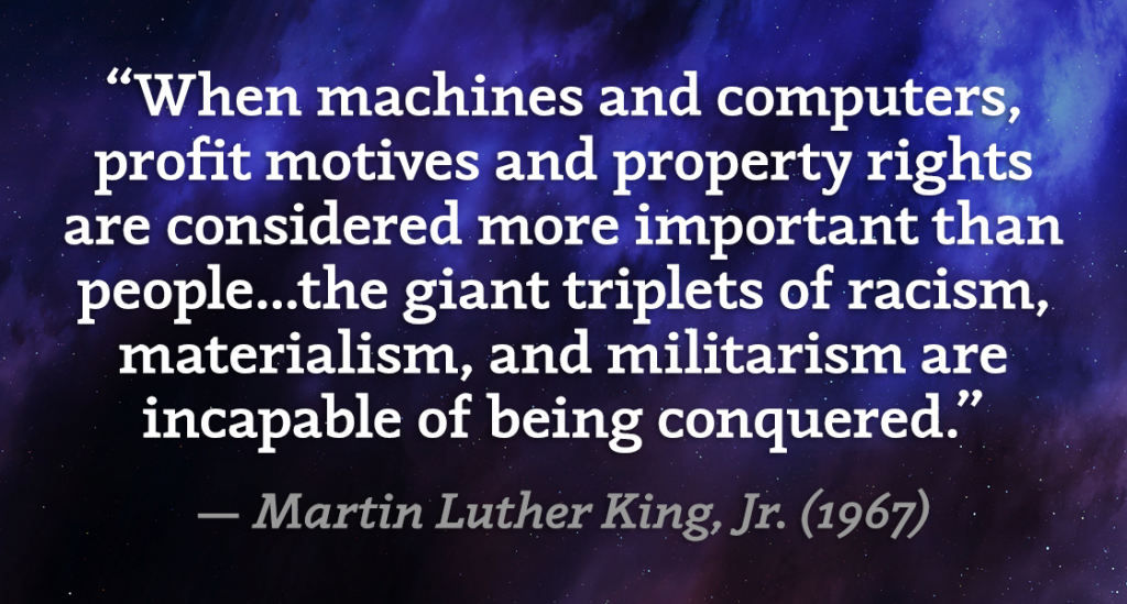 """When machines and computers, profit motives and property rights are considered more important than people...the giant triplets of racism, materialism, and militarism are incapable of being conquered."" — Martin Luther King, Jr. (1967)"
