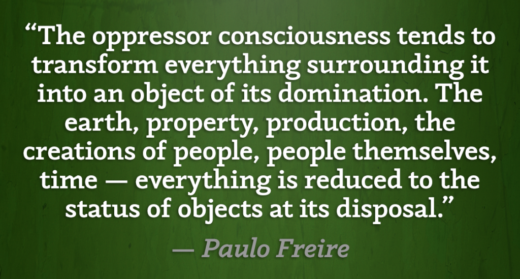 """The oppressor consciousness tends to transform everything surrounding it into an object of its domination. The earth, property, production, the creations of people, people themselves, time — everything is reduced to the status of objects at its disposal."" — Paulo Freire"