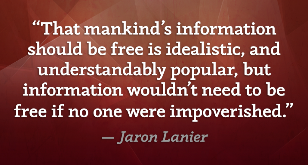That mankind's information should be free is idealistic, and understandably popular, but information wouldn't need to be free if no one were impoverished. — Jaron Lanier