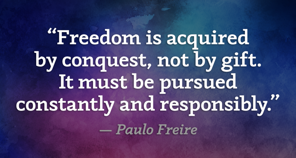 """Freedom is acquiredby conquest, not by gift. It must be pursued constantly and responsibly."" — Paulo Freire"